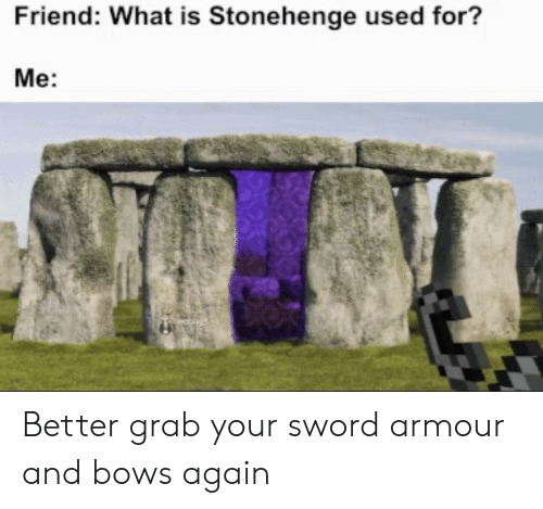 What Is, Sword, and Stonehenge: Friend: What is Stonehenge used for?  Me: Better grab your sword armour and bows again