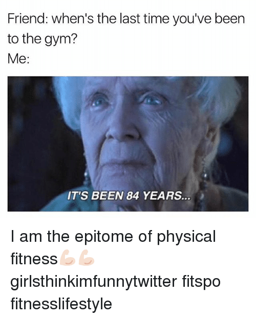 Funny, Gym, and Time: Friend: when's the last time you've been  to the gym?  Me:  IT'S BEEN 84 YEARS. I am the epitome of physical fitness💪🏻💪🏻 girlsthinkimfunnytwitter fitspo fitnesslifestyle