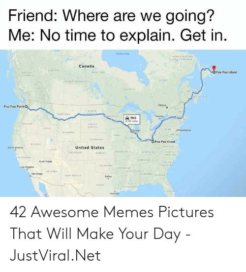 Memes, Las Vegas, and Alabama: Friend: Where are we going?  Me: No time to explain. Get in.  Hdon ay  NEWEOUNDEAND  AND LABRADOR  Canada  ALBERTA  OPee Pee Island  MANITOBA  RITISH  COLUMBIA  QUEBEC  ASKATCHEWAN  ONTARIO  OVA SCOT  Ottawa  Poo Poo Point O  NORTH  GAKALA  MONTANA  UNESOTA  Toroeto  79 h  4731 miles  OREGON  SQUTH  DAKOTA  IDAND  RENN  Chcago-  oPhladelphia  WYOMING  1OWA  ILLINDIS  NEBRASKA  OPee Pee Creek  NEVADA  VINGINIA  San Francisco  United States  UTAH  MSOUR  KENTUCKY  COLORADO  NORTH  CAROLINA  KANSA  CALIFORNIA  TENNESSEE  oLas Vegas  sautH  CAROLINA  OKLAHOMA  Ageles  too  ARKANSAS  MISSISSIPP  ARIZONA  San Diego  ALABAMA GEORGIA  NEW MEXIC  Dallas  TEXAS  ouisiANA  FLOR DA  Houston 42 Awesome Memes Pictures That Will Make Your Day - JustViral.Net