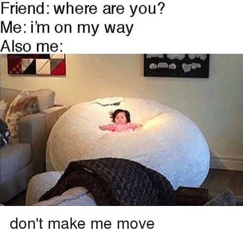 Alsoe: Friend: where are you?  Me: i'm on my way  Also me: don't make me move