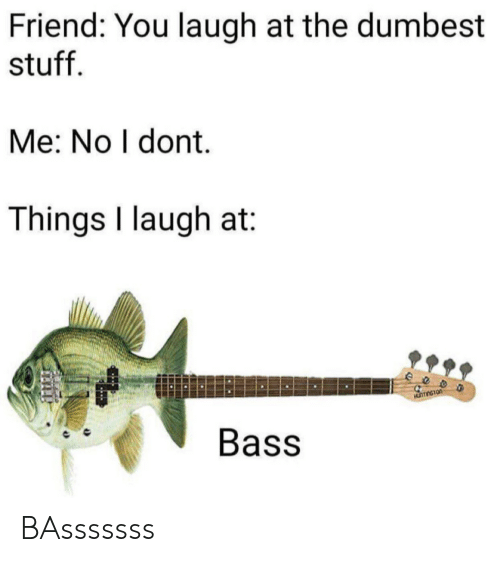 You Laugh: Friend: You laugh at the dumbest  stuff  Me: No I dont.  Things I laugh at  eeo  Bass BAsssssss