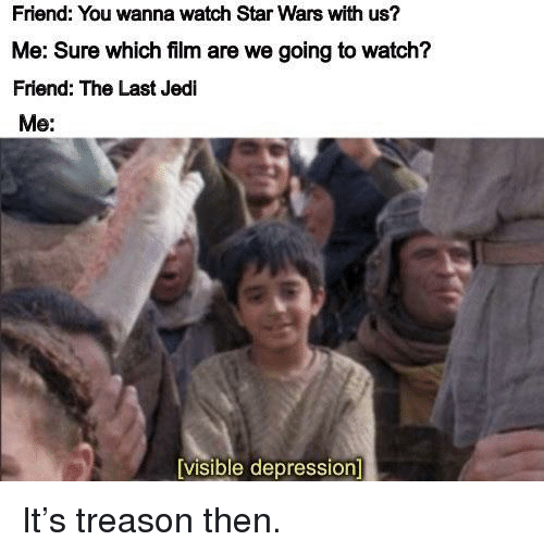 Treason: Friend: You wanna watch Star Wars with us?  Me: Sure which film are we going to watch?  Friend: The Last Jedi  Me:  visible depression It's treason then.