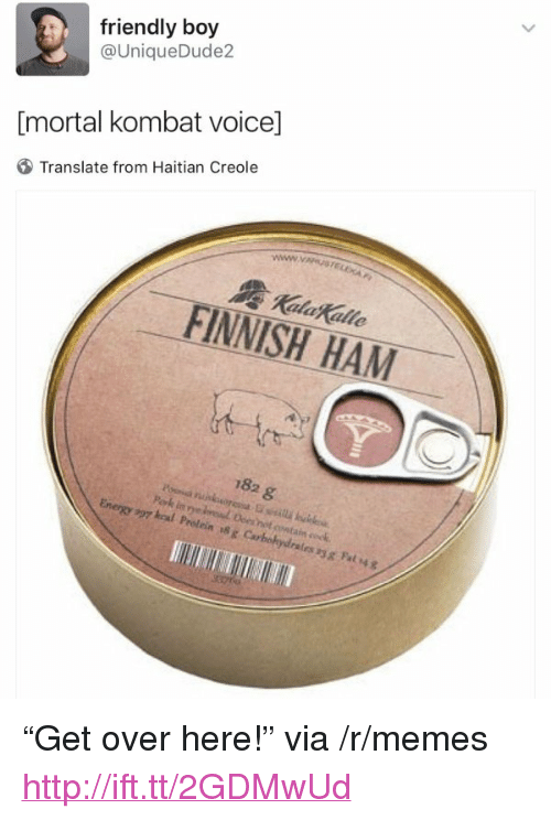"haitian: friendly boy  @UniqueDude2  [mortal kombat voice]  Translate from Haitian Creole  Kalakalle  FINNISH HAM  182 g  297 kral Protein #x Carbohydralesyg Fat4g <p>&ldquo;Get over here!&rdquo; via /r/memes <a href=""http://ift.tt/2GDMwUd"">http://ift.tt/2GDMwUd</a></p>"