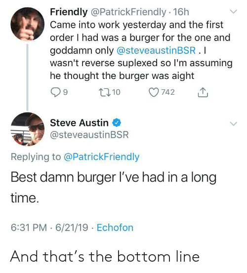 Suplexed: Friendly @PatrickFriendly 16h  Came into work yesterday and the first  order I had was a burger for the one and  goddamn only @steveaustinBSR.I  wasn't reverse suplexed so I'm assuming  he thought the burger was aight  t10  742  Steve Austin  @steveaustinBSR  Replying to @PatrickFriendly  Best damn burger l've had in a long  time.  6:31 PM 6/21/19 Echofon And that's the bottom line