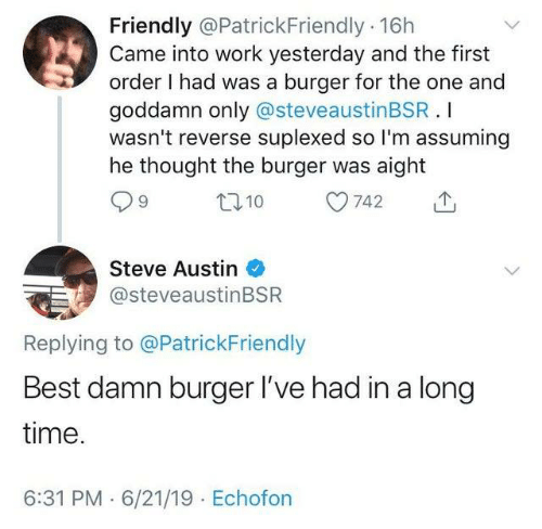 Suplexed: Friendly @PatrickFriendly 16h  Came into work yesterday and the first  order I had was a burger for the one and  goddamn only @steveaustinBSR.I  wasn't reverse suplexed so I'm assuming  he thought the burger was aight  L110  742  Steve Austin  @steveaustinBSR  Replying to @PatrickFriendly  Best damn burger I've had in a long  time.  6:31 PM 6/21/19 Echofon