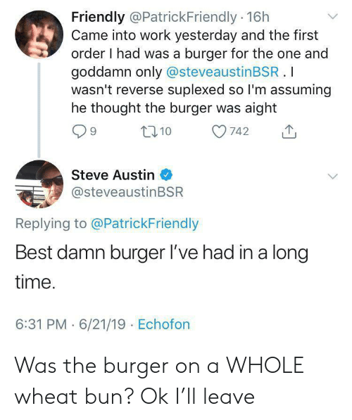 Suplexed: Friendly @PatrickFriendly 16h  Came into work yesterday and the first  order I had was a burger for the one and  goddamn only @steveaustinBSR.I  wasn't reverse suplexed so I'm assuming  he thought the burger was aight  t10  742  Steve Austin  @steveaustinBSR  Replying to @PatrickFriendly  Best damn burger l've had in a long  time.  6:31 PM 6/21/19 Echofon Was the burger on a WHOLE wheat bun? Ok I'll leave