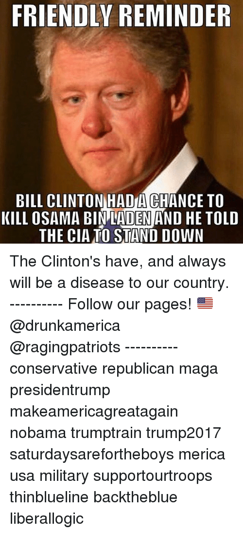 Magas: FRIENDLY REMINDER  BILL CLINTON HADA CHANCE TO  KILL OSAMA BIN LADEN AND HE TOLD  THE CIATO STAND DOWN The Clinton's have, and always will be a disease to our country. ---------- Follow our pages! 🇺🇸 @drunkamerica @ragingpatriots ---------- conservative republican maga presidentrump makeamericagreatagain nobama trumptrain trump2017 saturdaysarefortheboys merica usa military supportourtroops thinblueline backtheblue liberallogic