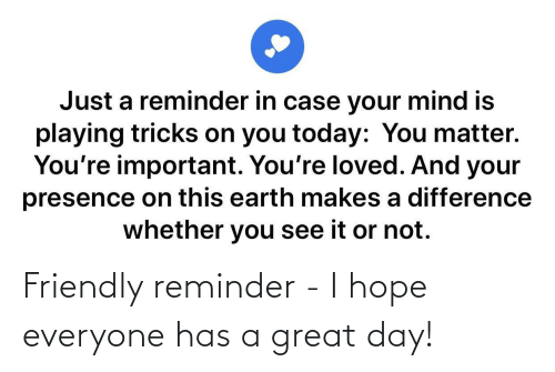great: Friendly reminder - I hope everyone has a great day!