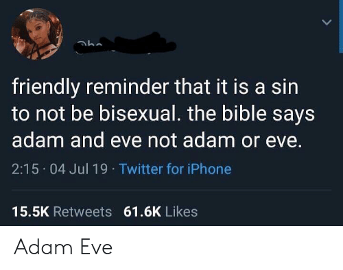 The Bible: friendly reminder that it is a sin  to not be bisexual. the bible says  adam and eve not adam or eve.  2:15 04 Jul 19 Twitter for iPhone  15.5K Retweets 61.6K Likes Adam  Eve