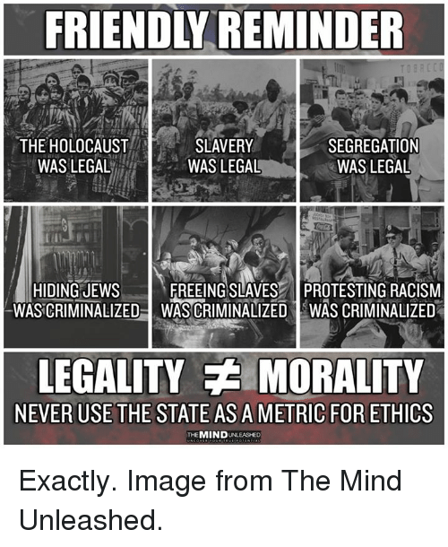 ethics: FRIENDLY REMINDER  THE HOLOCAUST  WASLEGAL  SLAVERY  WAS LEGAL  SEGREGATION  WAS LEGAL  HIDING JEWs  WASCRIMINALIZED  FREEING SLAVES PROTESTING RACISM  WAS CRIMINALIZED IWAS CRIMINALIZED  LEGALITY MORALITY  NEVER USE THE STATE AS A METRIC FOR ETHICS  THEMIND UNLEASHED Exactly. Image from The Mind Unleashed.