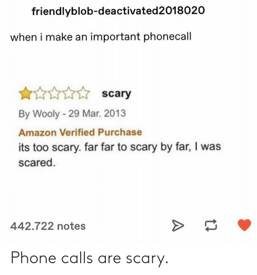 By Far: friendlyblob-deactivated2018020  when i make an important phonecall  scary  By Wooly-29 Mar. 2013  Amazon Verified Purchase  its too scary. far far to scary by far, I was  scared  442.722 notes Phone calls are scary.