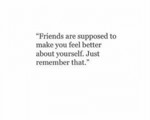 "Friends, Make, and You: ""Friends are supposed to  make you feel better  about yourself. Just  rememberth"