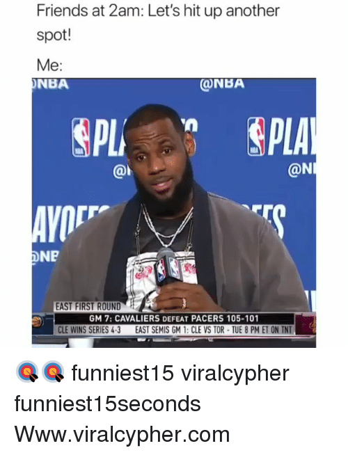 Friends, Funny, and Nba: Friends at 2am: Let's hit up another  spot!  Me:  NBA  ONBA  @l  @N  AVO  DNP  EAST FIRST ROUND  GM 7: CAVALIERS DEFEAT PACERS 105-101  CLE WINS SERIES 4-3 EAST SEMIS GM 1: CLE VS TOR TUE 8 PM ET ON TNT 🎯🎯 funniest15 viralcypher funniest15seconds Www.viralcypher.com