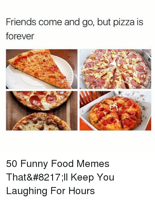 Food, Friends, and Funny: Friends come and go, but pizza is  forever 50 Funny Food Memes That'll Keep You Laughing For Hours