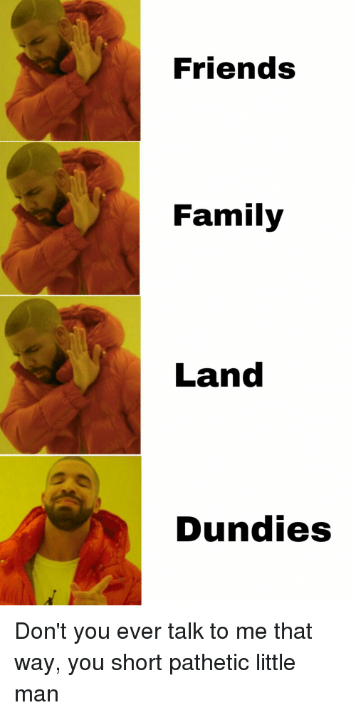 Family, Friends, and The Office: Friends  Family  Land  Dundies Don't you ever talk to me that way, you short pathetic little man