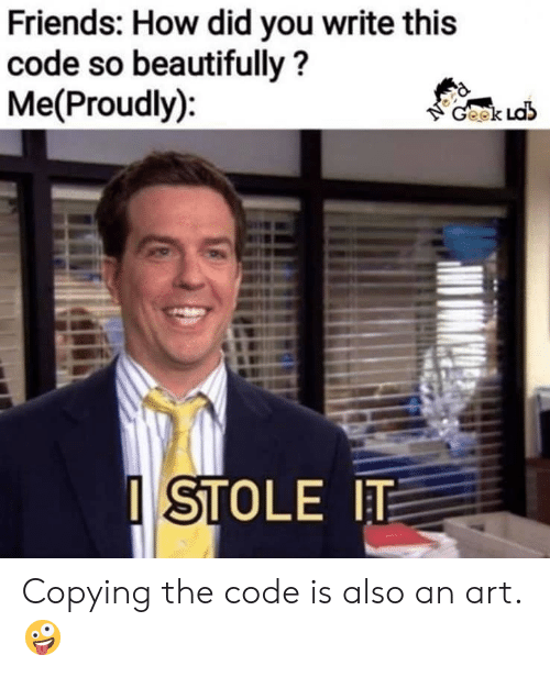 Friends, How, and Art: Friends: How did you write this  code so beautifully?  Me(Proudly):  Geek Ldb  ISTOLE IT Copying the code is also an art.🤪