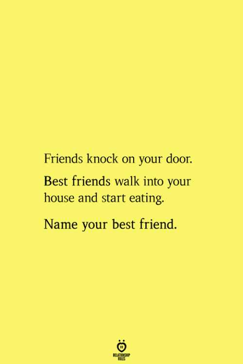 Best Friend, Friends, and Best: Friends knock on your door.  Best friends walk into your  house and start eating.  Name your best friend.  RELATIONSHIP  ES