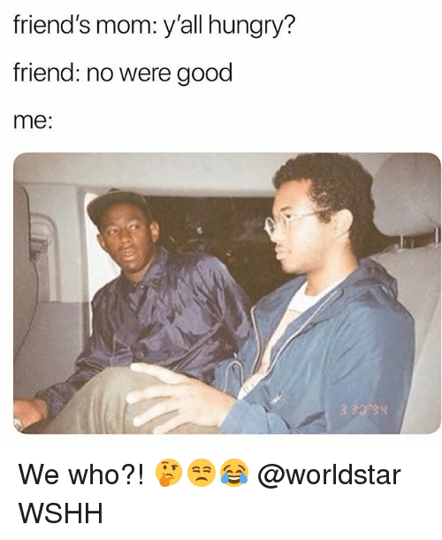 Friends, Hungry, and Memes: friend's mom: y'all hungry?  friend: no were good  me: We who?! 🤔😒😂 @worldstar WSHH