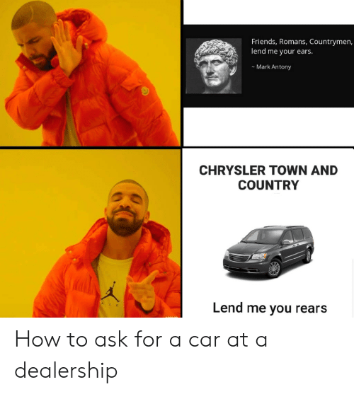 Friends, Reddit, and Chrysler: Friends, Romans, Countrymen,  lend me your ears.  Mark Antony  CHRYSLER TOWN AND  COUNTRY  Lend me you rears  AIR How to ask for a car at a dealership