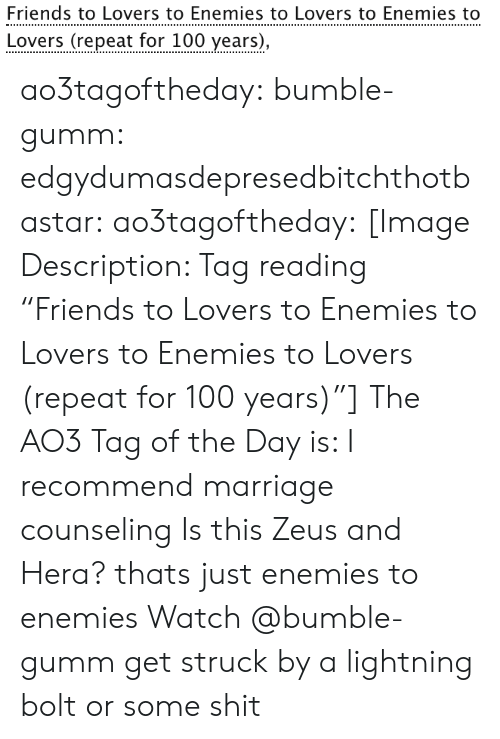 """Bumble: Friends to Lovers to Enemies to Lovers to Enemies to  Lovers (repeat for 100 years), ao3tagoftheday:  bumble-gumm:  edgydumasdepresedbitchthotbastar:  ao3tagoftheday:   [Image Description: Tag reading """"Friends to Lovers to Enemies to Lovers to Enemies to Lovers (repeat for 100 years)""""]  The AO3 Tag of the Day is: I recommend marriage counseling    Is this Zeus and Hera?  thats just enemies to enemies  Watch @bumble-gumm get struck by a lightning bolt or some shit"""