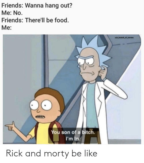 zeroes: Friends: Wanna hang out?  Me: No.  Friends: There'll be food.  Me:  wa bunch,of zeroes  You son of a bitch.  I'm in. Rick and morty be like