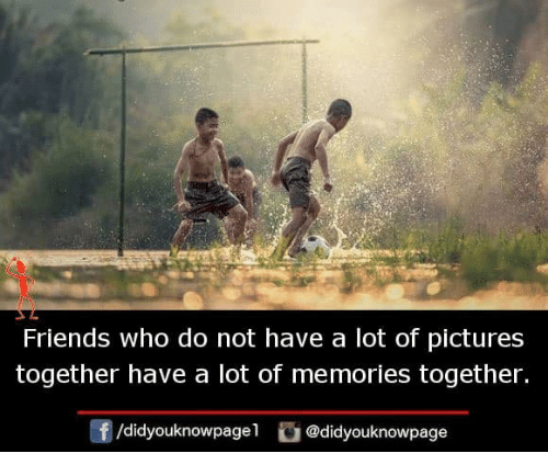 Friends, Memes, and Pictures: Friends who do not have a lot of pictures  together have a lot of memories together.  /didyouknowpagel@didyouknowpage