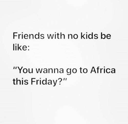 "Kids Be Like: Friends with no kids be  like:  ""You wanna go to Africa  this Friday?"""