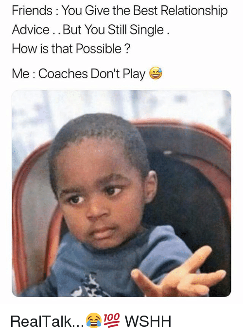 Advice, Friends, and Memes: Friends : You Give the Best Relationship  Advice.. But You Still Single  How is that Possible?  Me : Coaches Don't Play RealTalk...😂💯 WSHH