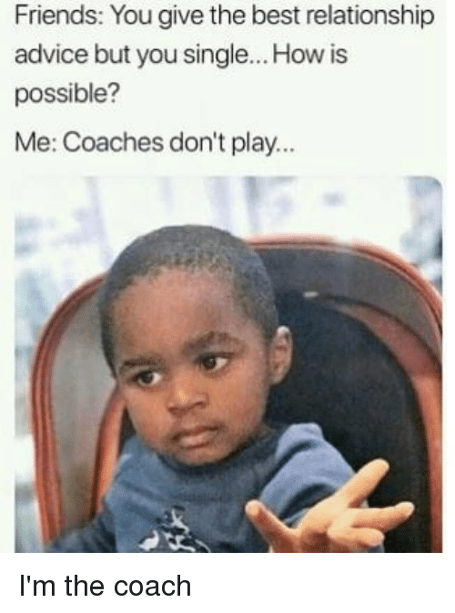 Advice, Friends, and Memes: Friends: You give the best relationship  advice but you single... How is  possible?  Me: Coaches don't play... I'm the coach