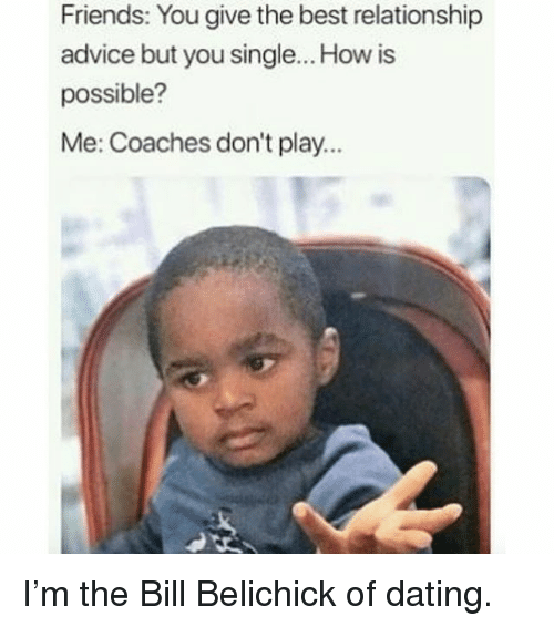 Advice, Bill Belichick, and Dating: Friends: You give the best relationship  advice but you single... How is  possible?  Me: Coaches don't play... I'm the Bill Belichick of dating.