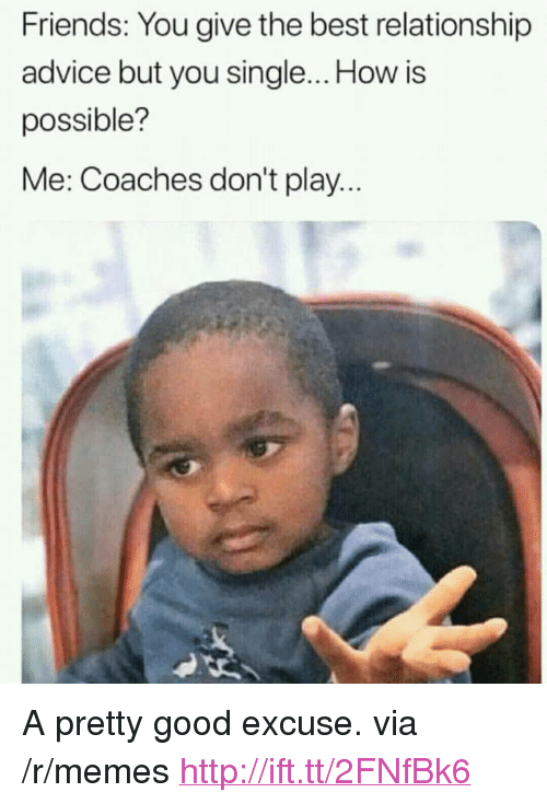 """Advice, Friends, and Memes: Friends: You give the best relationship  advice but you single... How is  possible?  Me: Coaches don't play... <p>A pretty good excuse. via /r/memes <a href=""""http://ift.tt/2FNfBk6"""">http://ift.tt/2FNfBk6</a></p>"""