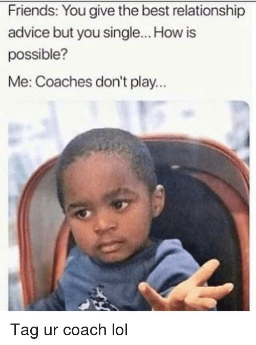 Advice, Friends, and Funny: Friends: You give the best relationship  advice but you single... How is  possible?  Me: Coaches don't play... Tag ur coach lol