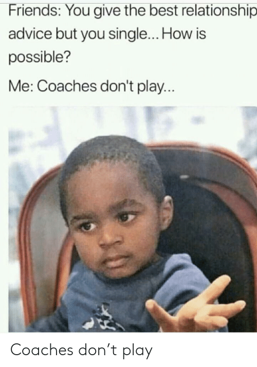 Advice, Friends, and Best: Friends: You give the best relationship  advice but you single... How is  possible?  Me: Coaches don't play Coaches don't play