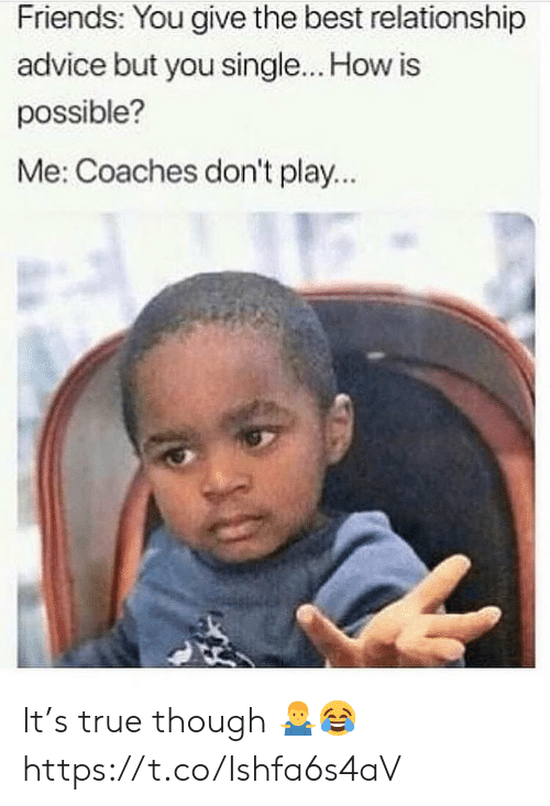 Advice, Friends, and True: Friends: You give the best relationship  advice but you single... How is  possible?  Me: Coaches don't play... It's true though 🤷‍♂️😂 https://t.co/Ishfa6s4aV