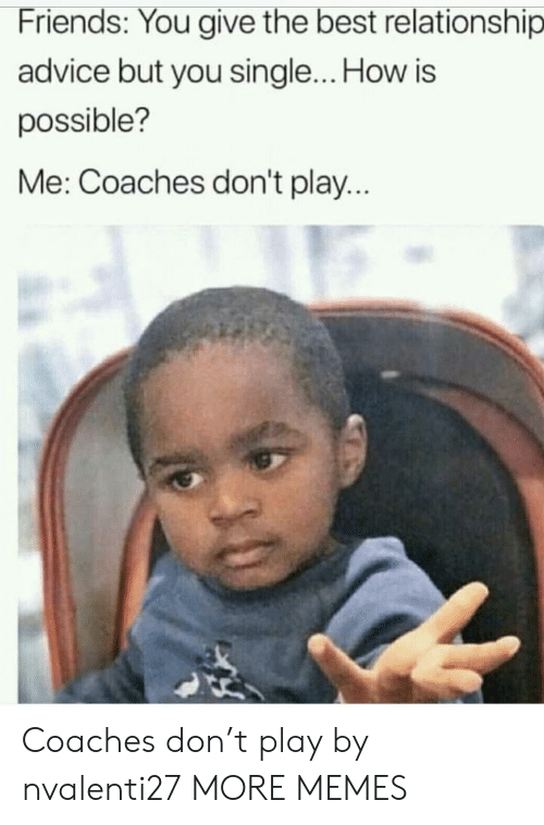 Advice, Dank, and Friends: Friends: You give the best relationship  advice but you single... How is  possible?  Me: Coaches don't play Coaches don't play by nvalenti27 MORE MEMES