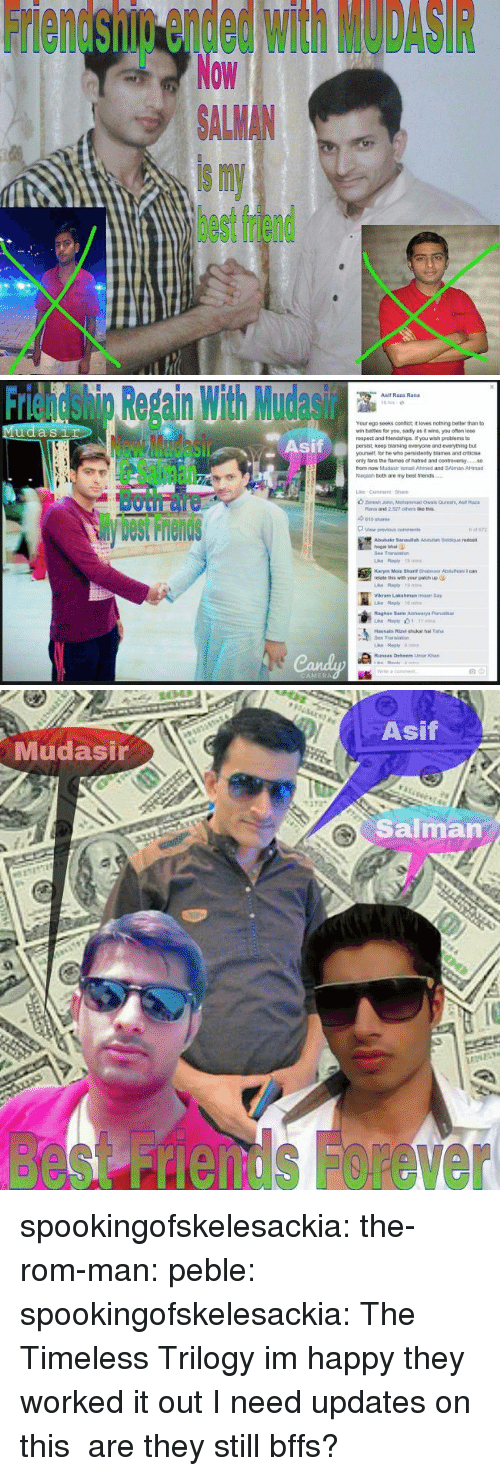Bhai: Friendship ended with MODASIR  Now  ALMAN  is my  best friend   Friendshig Repain With Mudasir  Asif  Asif Raza Rand  Your ego seeks confict it loves nothing better than to  wr, bates for you, sad y as褯wns, you ofan lose  respect and triends pe f you wish peoblems to  persist, keep blaming everyone and everything but  yourselt, lor he who pensistenty blames and criticise  only tans the fames of natred and contreversy.  from now Mudasir ismail Ahimed and SAlman AHmad  Nagash both are my best friends  Sil  Both面  View previous  cons  Abubakr 3anaulah Asduliah Siddque redost  hogal bhai  Bee Translan  relate this with your patich up  Vikram Lakshman imaan Say  Raghay Sarte Aishwarya Parib  Transao  ri   Asif  Mudasir  Salman  besnds Forever spookingofskelesackia:  the-rom-man:  peble:  spookingofskelesackia:  The Timeless Trilogy  im happy they worked it out  I need updates on this  are they still bffs?