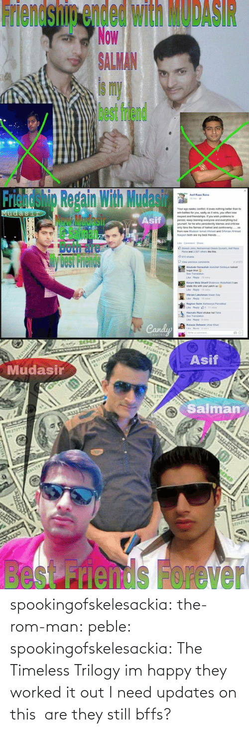 bee: Friendship ended with MODASIR  Now  ALMAN  is my  best friend   Friendshig Repain With Mudasir  Asif  Asif Raza Rand  Your ego seeks confict it loves nothing better than to  wr, bates for you, sad y as褯wns, you ofan lose  respect and triends pe f you wish peoblems to  persist, keep blaming everyone and everything but  yourselt, lor he who pensistenty blames and criticise  only tans the fames of natred and contreversy.  from now Mudasir ismail Ahimed and SAlman AHmad  Nagash both are my best friends  Sil  Both面  View previous  cons  Abubakr 3anaulah Asduliah Siddque redost  hogal bhai  Bee Translan  relate this with your patich up  Vikram Lakshman imaan Say  Raghay Sarte Aishwarya Parib  Transao  ri   Asif  Mudasir  Salman  besnds Forever spookingofskelesackia: the-rom-man:  peble:  spookingofskelesackia:  The Timeless Trilogy  im happy they worked it out  I need updates on this  are they still bffs?