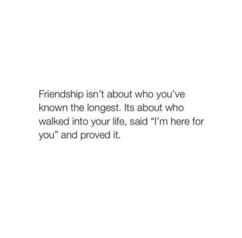 "Life, Friendship, and Who: Friendship isn't about who you've  known the longest. Its about who  walked into your life, said ""I'm here for  you"" and proved it."