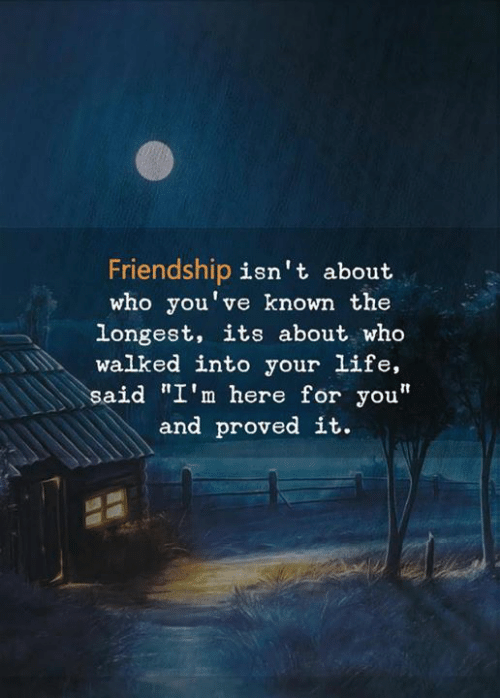 "Life, Friendship, and Who: Friendship isn't about  who you've known the  longest, its about who  walked into your life,  said ""I'm here for you""  and proved it."