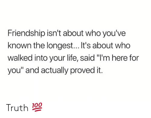 "Life, Friendship, and Truth: Friendship isn't about who you've  known the longest... It's about who  walked into your life, said ""I'm here for  you"" and actually proved it. Truth 💯"