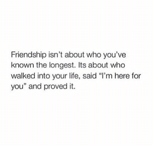 "Life, Friendship, and Who: Friendship isn't about who you've  known the longest. Its about who  walked into your life, said ""l'm here for  you"" and proved it."