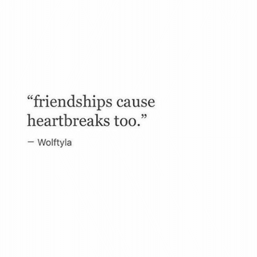 """Too, Friendships, and Cause: friendships cause  heartbreaks too.""""  KC  25  Wolftyla"""