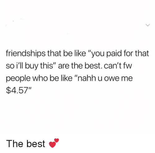 "Be Like, Funny, and Best: friendships that be like ""you paid for that  so ill buy this"" are the best. can't fw  people who be like ""nahh u owe me  $4.57"" The best 💕"