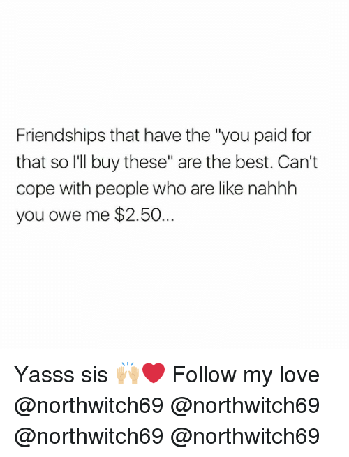 "Love, Memes, and Best: Friendships that have the ""you paid for  that so I'll buy these"" are the best. Can't  cope with people who are like nahhh  you owe me $2.50... Yasss sis 🙌🏼❤️ Follow my love @northwitch69 @northwitch69 @northwitch69 @northwitch69"