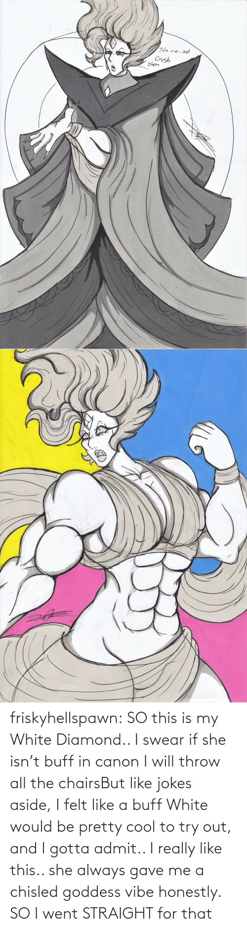 goddess: friskyhellspawn:  SO this is my White Diamond.. I swear if she isn't buff in canon I will throw all the chairsBut like jokes aside, I felt like a buff White would be pretty cool to try out, and I gotta admit.. I really like this.. she always gave me a chisled goddess vibe honestly. SO I went STRAIGHT for that