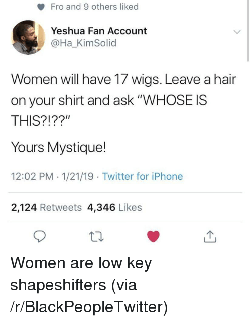 """Blackpeopletwitter, Iphone, and Low Key: Fro and 9 others liked  Yeshua Fan Account  @Ha_KimSolid  Women will have 17 wigs. Leave a hair  on your shirt and ask """"WHOSE IS  THIS?!??""""  Yours Mystique!  12:02 PM 1/21/19 Twitter for iPhone  2,124 Retweets 4,346 Likes Women are low key shapeshifters (via /r/BlackPeopleTwitter)"""