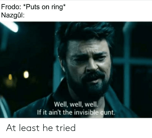 Cunt, Lord of the Rings, and Ring: Frodo: *Puts on ring*  Nazgûl:  Well, well, well.  If it ain't the invisible cunt. At least he tried