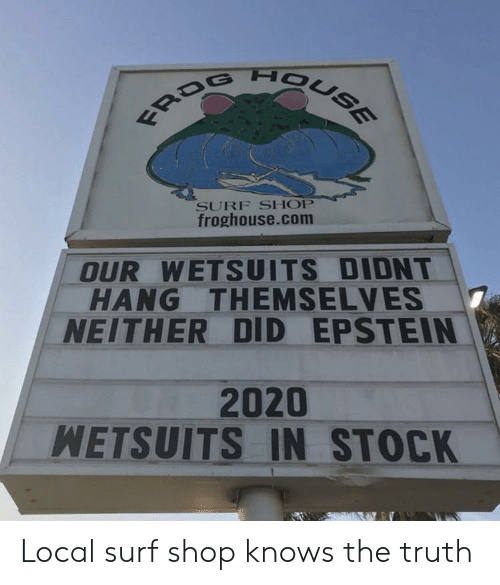 stock: FROG HOUSE  SURF SHOP  froghouse.com  OUR WETSUITS DIDNT  HANG THEMSELVES  NEITHER DID EPSTEIN  2020  WETSUITS IN STOCK Local surf shop knows the truth