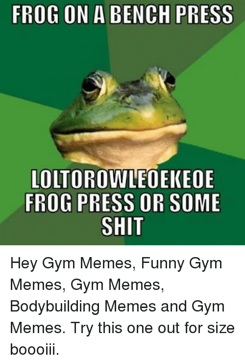 Bodybuilder Meme: FROG ON A BENCH PRESS  LOLTOROWLEOEK EOE  FROG PRESS OR SOME  SHIT Hey Gym Memes, Funny Gym Memes, Gym Memes, Bodybuilding Memes and Gym Memes. Try this one out for size boooiii.