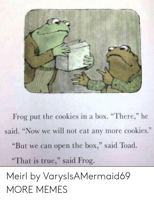 "Cookies, Dank, and Memes: Frog put the cookies in a box. ""There,"" he  said. ""Now we will not eat any more cookies.""  ""But we can open the box,"" said Toad  25  ""That is true,"" said Frog Meirl by VarysIsAMermaid69 MORE MEMES"